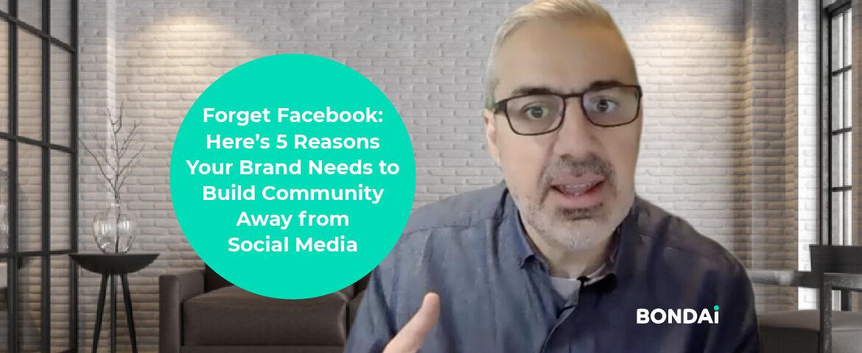 Forget Facebook-Here's 5 ReasonsYour Brand Needs toBuild CommunityAway fromSocial Media