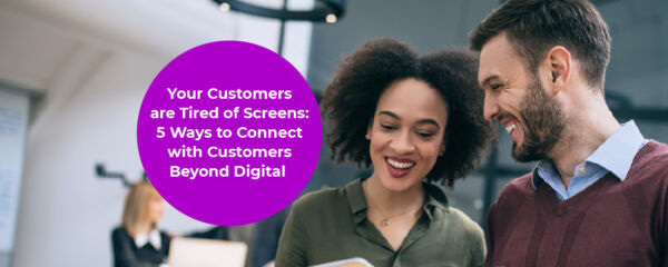 Your Customers are Tired of Screens: 5 Ways to Connect with Customers Beyond Digital