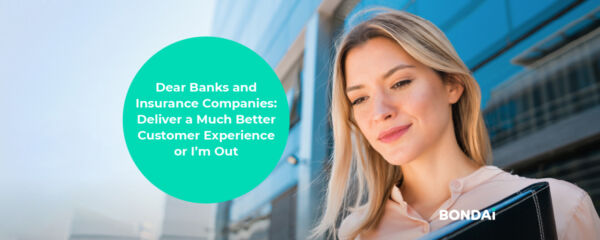 Dear Banks and Insurance Companies: Deliver a Much Better Customer Experience or I'm Out
